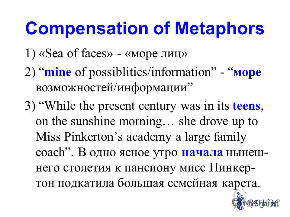 Compensation of Metaphors 1) «Sea of faces» - «море лиц» 2) mine of possiblities/information - море возможностей/информации 3) While the present century was in its teens, on the sunshine morning… she drove up to Miss Pinkertons academy a large family