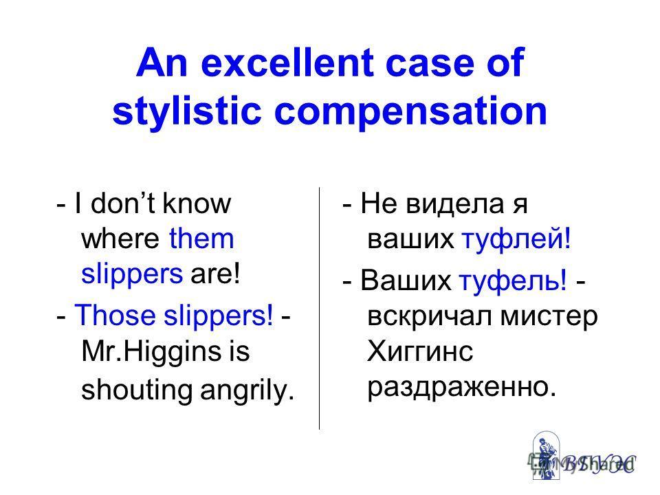 An excellent case of stylistic compensation - I dont know where them slippers are! - Those slippers! - Mr.Higgins is shouting angrily. - Не видела я ваших туфлей! - Ваших туфель! - вскричал мистер Хиггинс раздраженно.