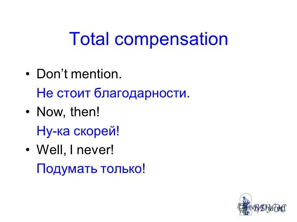 Total compensation Dont mention. Не стоит благодарности. Now, then! Ну-ка скорей! Well, I never! Подумать только!