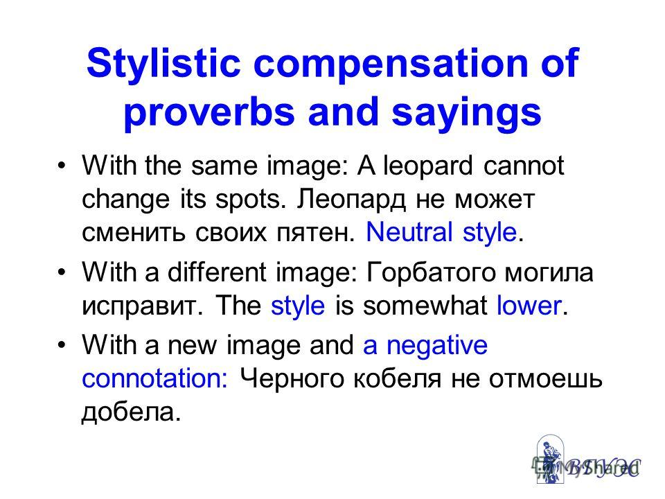 Stylistic compensation of proverbs and sayings With the same image: A leopard cannot change its spots. Леопард не может сменить своих пятен. Neutral style. With a different image: Горбатого могила исправит. The style is somewhat lower. With a new ima