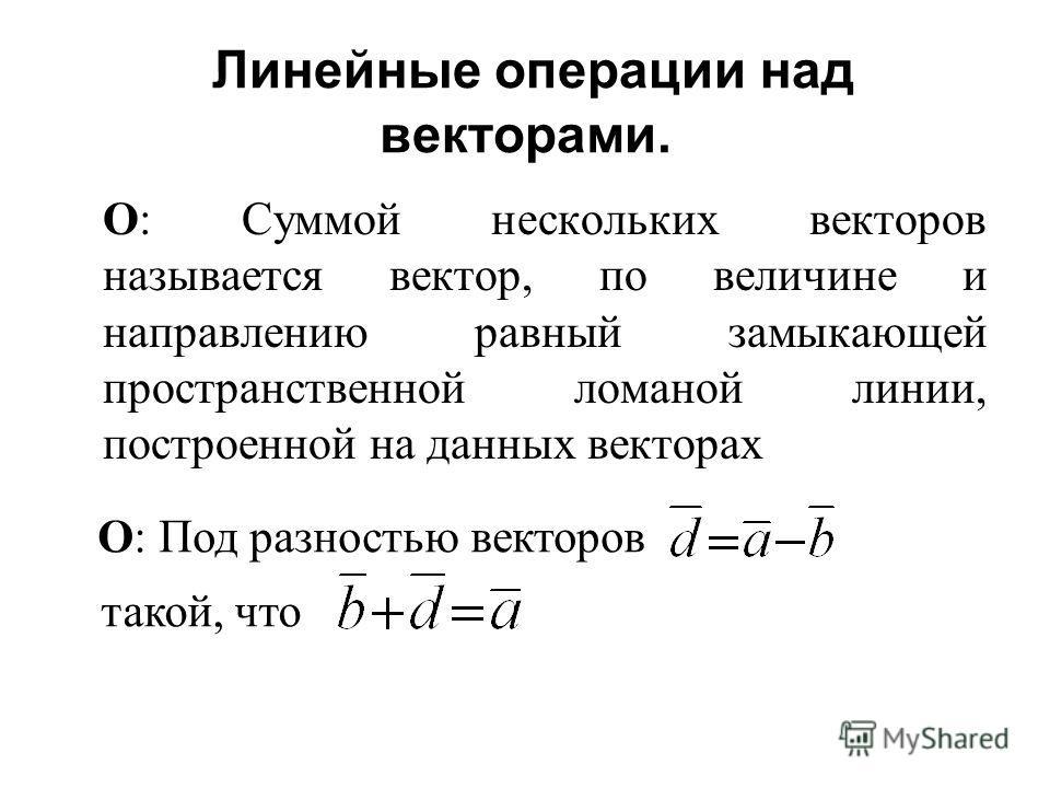 Линейные операции над векторами. О: Суммой нескольких векторов называется вектор, по величине и направлению равный замыкающей пространственной ломаной линии, построенной на данных векторах О: Под разностью векторов такой, что
