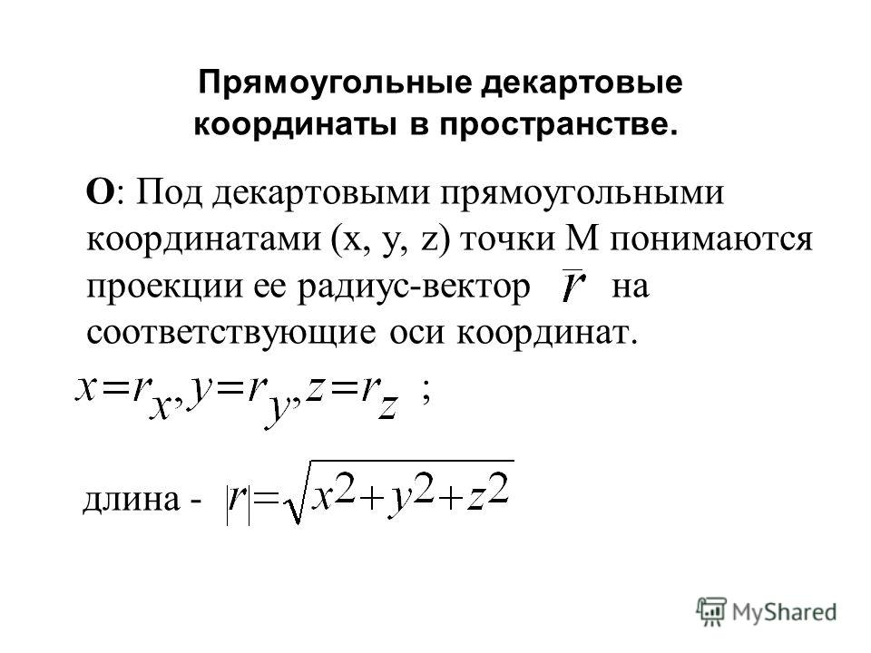 Прямоугольные декартовые координаты в пространстве. О: Под декартовыми прямоугольными координатами (х, y, z) точки М понимаются проекции ее радиус-вектор на соответствующие оси координат. ; длина -