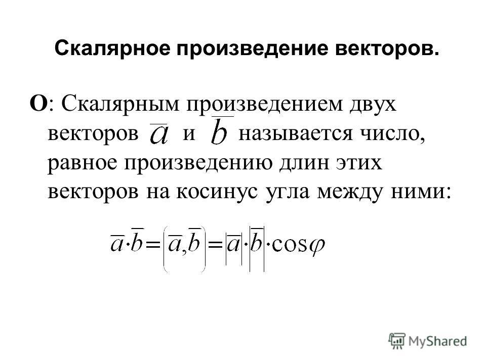 Скалярное произведение векторов. О: Скалярным произведением двух векторов и называется число, равное произведению длин этих векторов на косинус угла между ними: