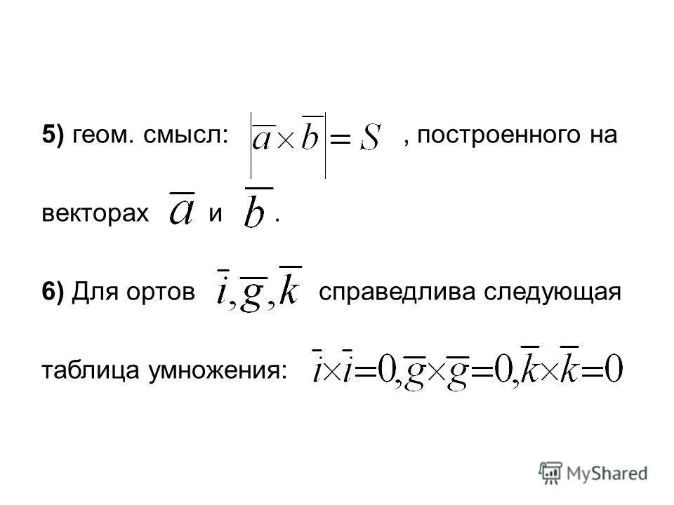 5) геом. смысл:, построенного на векторах и. 6) Для ортов справедлива следующая таблица умножения: