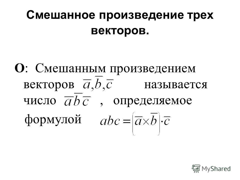 Смешанное произведение трех векторов. О: Смешанным произведением векторов называется число, определяемое формулой