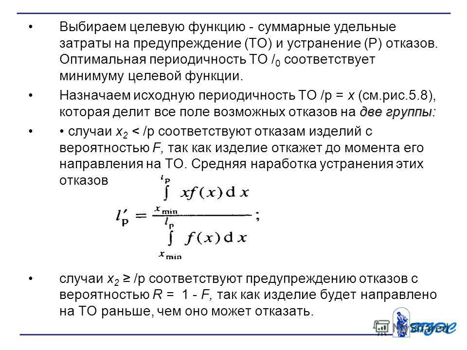 Выбираем целевую функцию - суммарные удельные затраты на предупреждение (ТО) и устранение (Р) отказов. Оптимальная периодичность ТО / 0 соответствует минимуму целевой функции. две группы:Назначаем исходную периодичность ТО /р = х (см.рис.5.8), котора