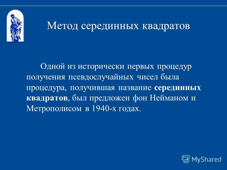 Метод серединных квадратов Одной из исторически первых процедур получения псевдослучайных чисел была процедура, получившая название серединных квадратов, был предложен фон Нейманом и Метрополисом в 1940-х годах.