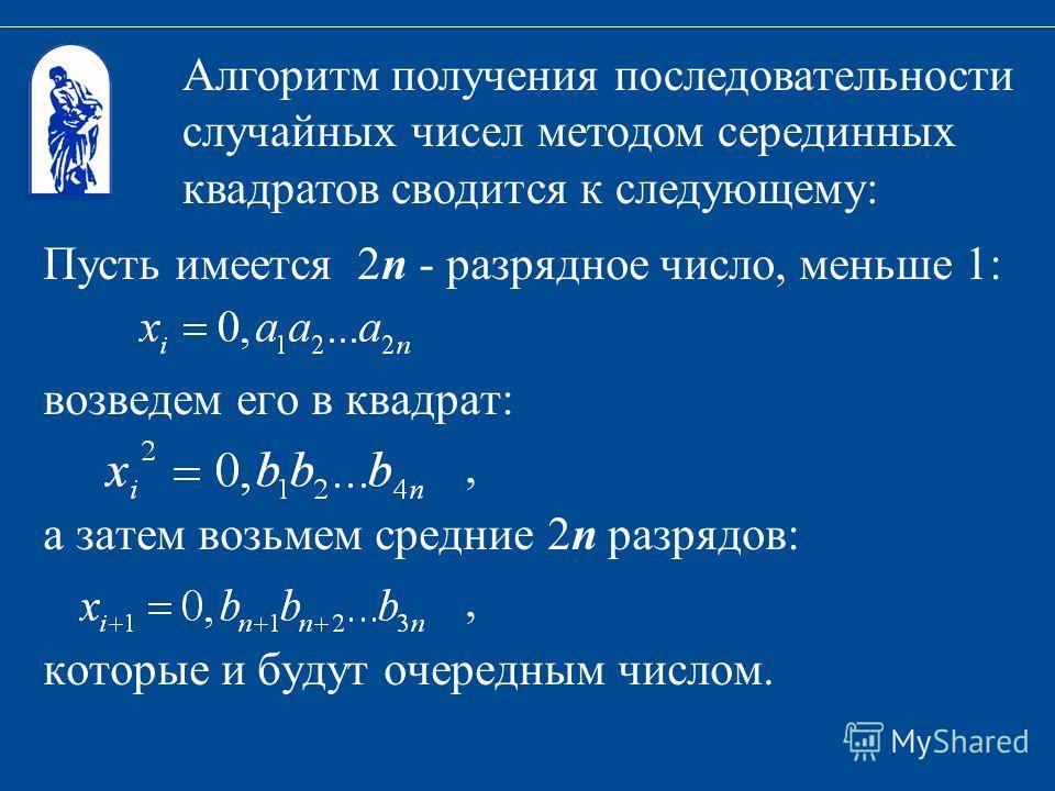 Пусть имеется 2n - разрядное число, меньше 1: возведем его в квадрат:, а затем возьмем средние 2n разрядов:, которые и будут очередным числом. Алгоритм получения последовательности случайных чисел методом серединных квадратов сводится к следующему: