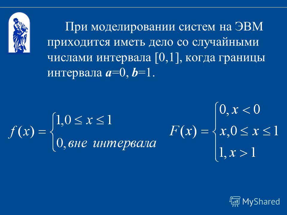 При моделировании систем на ЭВМ приходится иметь дело со случайными числами интервала [0,1], когда границы интервала a=0, b=1.