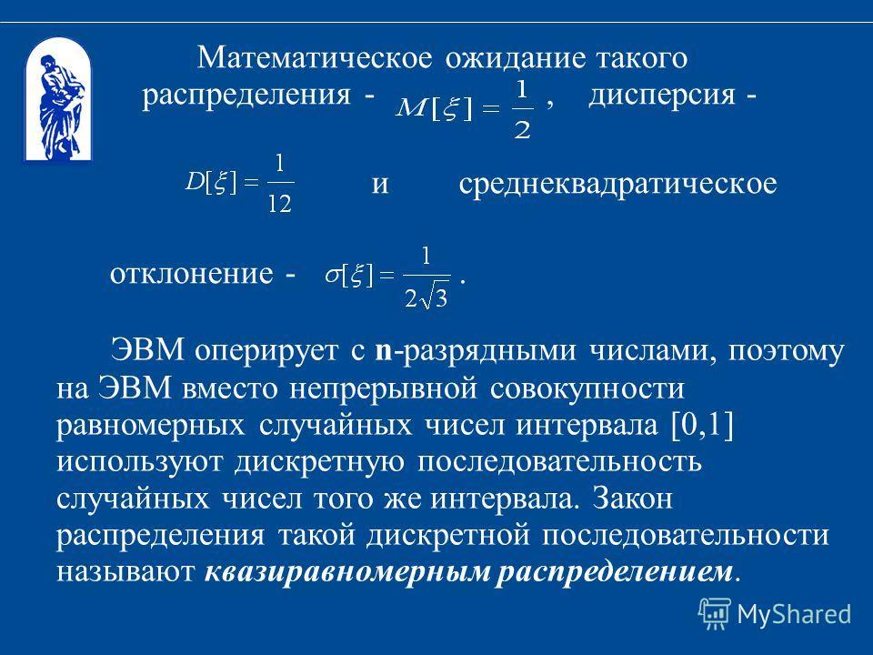 Математическое ожидание такого распределения -, дисперсия - и среднеквадратическое отклонение -. ЭВМ оперирует с n-разрядными числами, поэтому на ЭВМ вместо непрерывной совокупности равномерных случайных чисел интервала [0,1] используют дискретную по