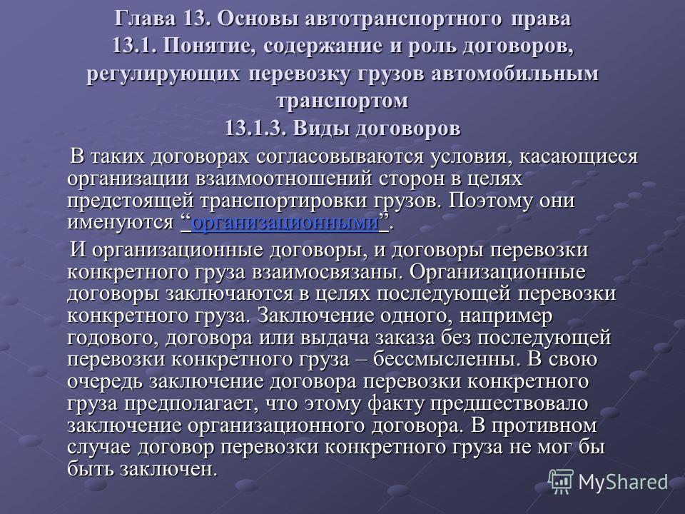Глава 13. Основы автотранспортного права 13.1. Понятие, содержание и роль договоров, регулирующих перевозку грузов автомобильным транспортом 13.1.3. Виды договоров В таких договорах согласовываются условия, касающиеся организации взаимоотношений стор