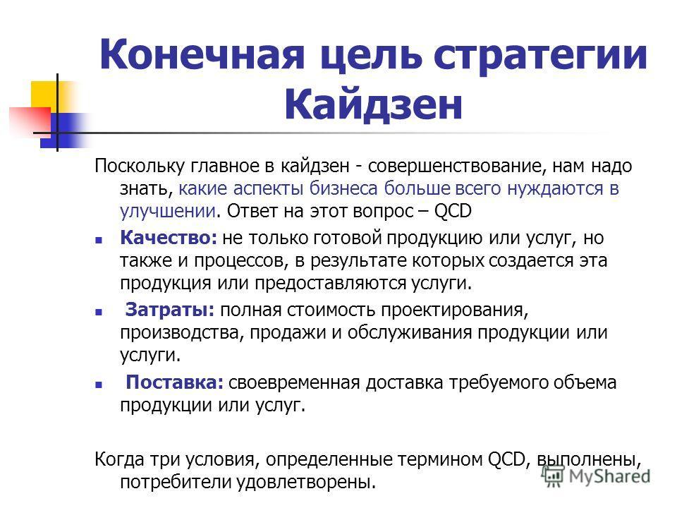 Конечная цель стратегии Кайдзен Поскольку главное в кайдзен - совершенствование, нам надо знать, какие аспекты бизнеса больше всего нуждаются в улучшении. Ответ на этот вопрос – QCD Качество: не только готовой продукцию или услуг, но также и процессо