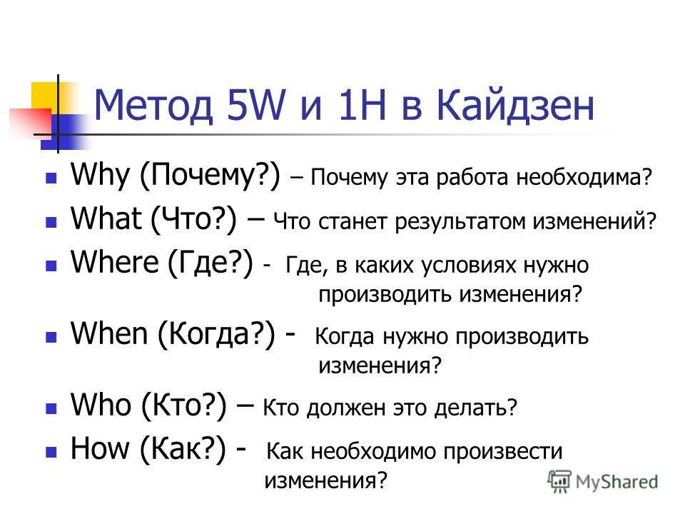 Метод 5W и 1H в Кайдзен Why (Почему?) – Почему эта работа необходима? What (Что?) – Что станет результатом изменений? Where (Где?) - Где, в каких условиях нужно производить изменения? When (Когда?) - Когда нужно производить изменения? Who (Кто?) – Кт