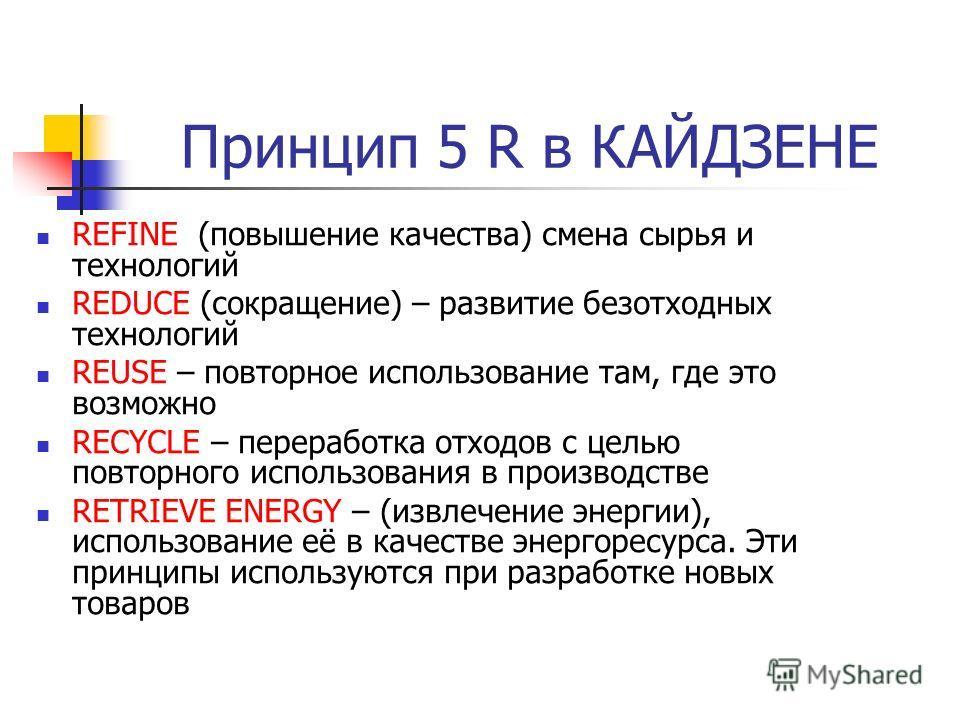 Принцип 5 R в КАЙДЗЕНЕ REFINE (повышение качества) смена сырья и технологий REDUCE (сокращение) – развитие безотходных технологий REUSE – повторное использование там, где это возможно RECYCLE – переработка отходов с целью повторного использования в п