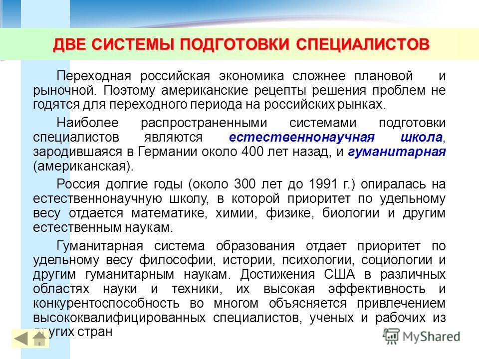 ДВЕ СИСТЕМЫ ПОДГОТОВКИ СПЕЦИАЛИСТОВ Переходная российская экономика сложнее плановой и рыночной. Поэтому американские рецепты решения проблем не годятся для переходного периода на российских рынках. Наиболее распространенными системами подготовки спе