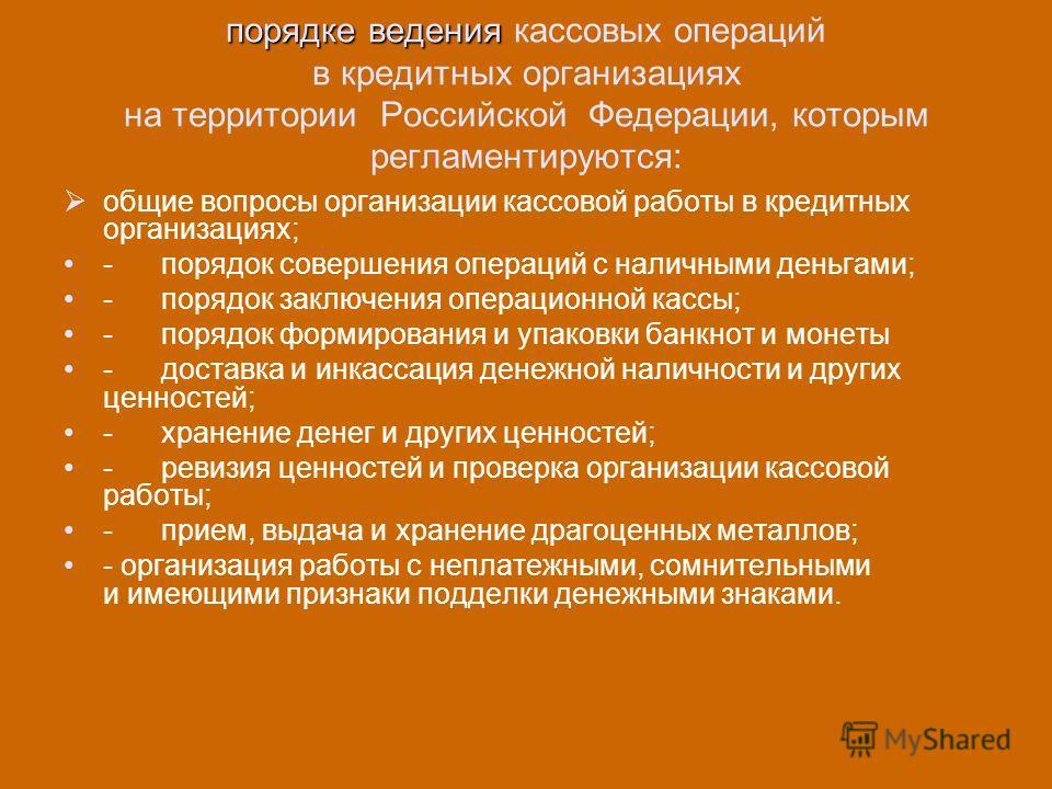 порядке ведения порядке ведения кассовых операций в кредитных организациях на территории Российской Федерации, которым регламентируются: общие вопросы организации кассовой работы в кредитных организациях; - порядок совершения операций с наличными ден