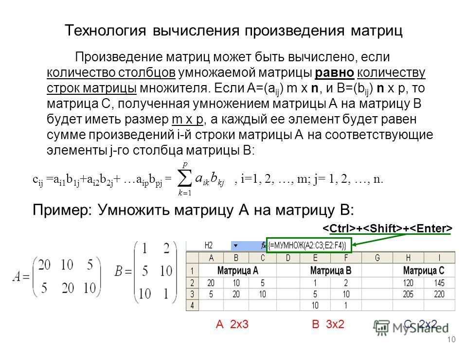 10 Технология вычисления произведения матриц Произведение матриц может быть вычислено, если количество столбцов умножаемой матрицы равно количеству строк матрицы множителя. Если А=(а ij ) m x n, и B=(b ij ) n x p, то матрица С, полученная умножением