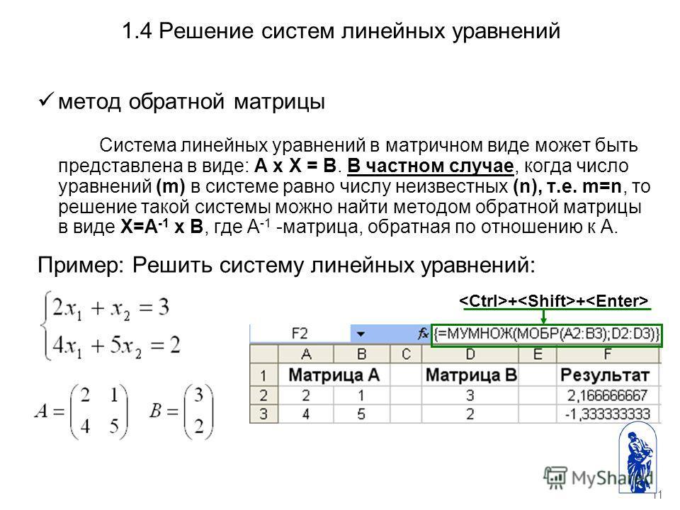11 1.4 Решение систем линейных уравнений метод обратной матрицы Система линейных уравнений в матричном виде может быть представлена в виде: А х Х = В. В частном случае, когда число уравнений (m) в системе равно числу неизвестных (n), т.е. m=n, то реш