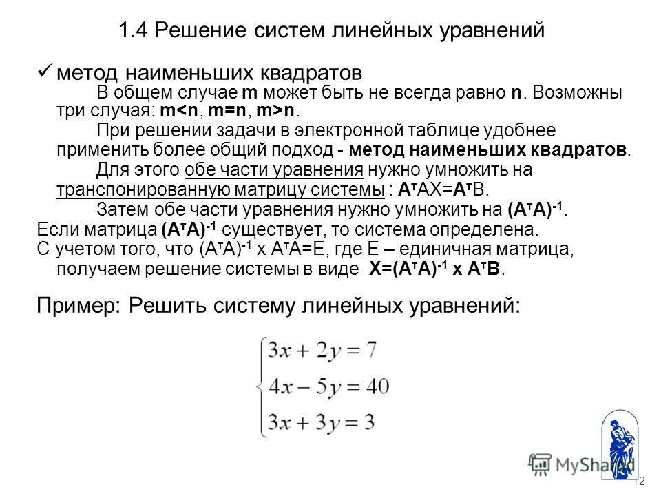 12 1.4 Решение систем линейных уравнений метод наименьших квадратов В общем случае m может быть не всегда равно n. Возможны три случая: m n. При решении задачи в электронной таблице удобнее применить более общий подход - метод наименьших квадратов. Д