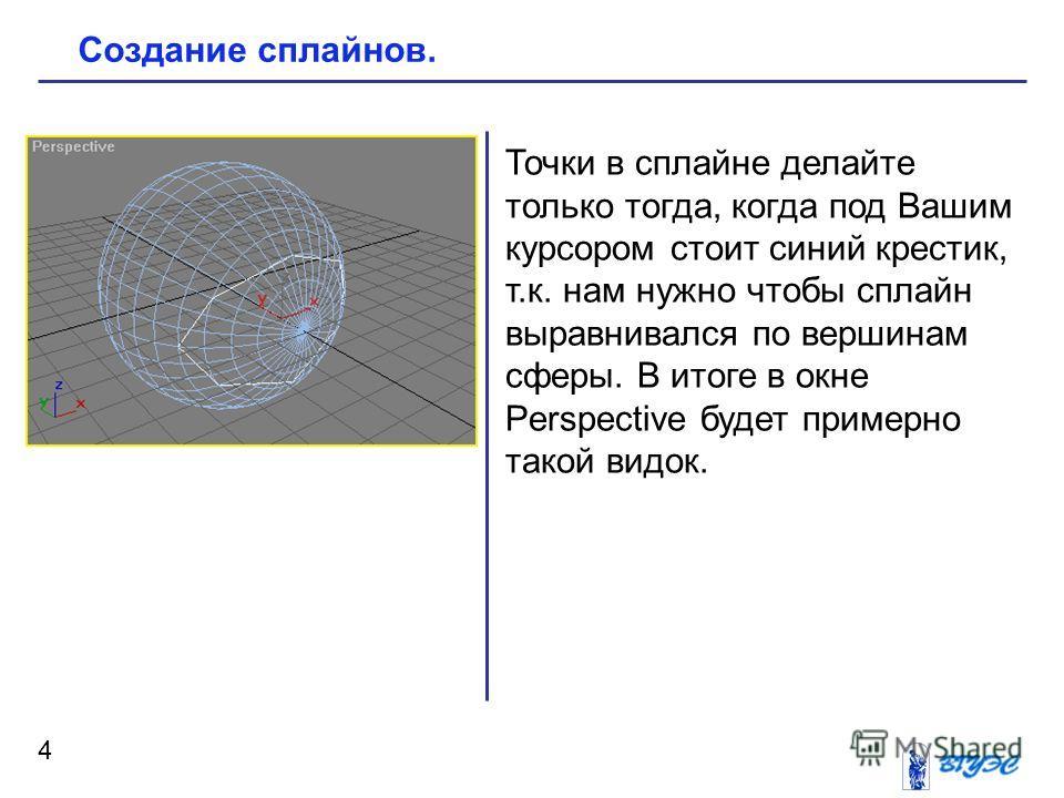 4 Создание сплайнов. Точки в сплайне делайте только тогда, когда под Вашим курсором стоит синий крестик, т.к. нам нужно чтобы сплайн выравнивался по вершинам сферы. В итоге в окне Perspective будет примерно такой видок.