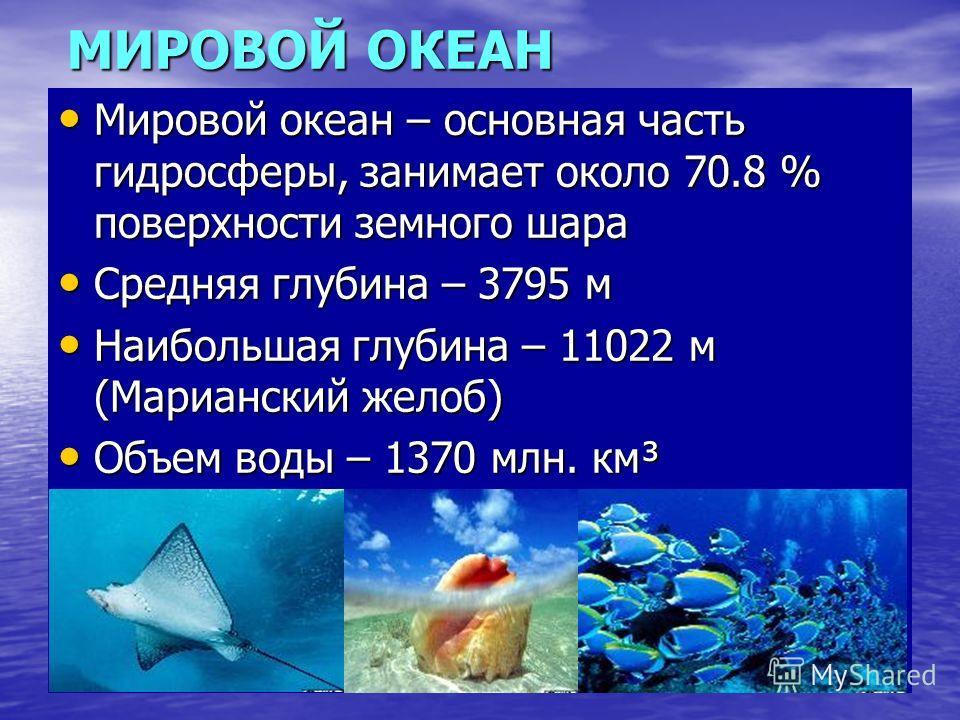 МИРОВОЙ ОКЕАН Мировой океан – основная часть гидросферы, занимает около 70.8 % поверхности земного шара Мировой океан – основная часть гидросферы, занимает около 70.8 % поверхности земного шара Средняя глубина – 3795 м Средняя глубина – 3795 м Наибол