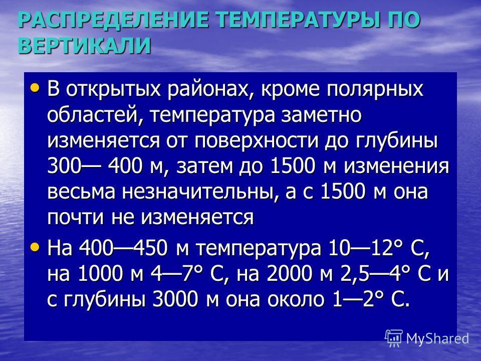 РАСПРЕДЕЛЕНИЕ ТЕМПЕРАТУРЫ ПО ВЕРТИКАЛИ В открытых районах, кроме полярных областей, температура заметно изменяется от поверхности до глубины 300 400 м, затем до 1500 м изменения весьма незначительны, а с 1500 м она почти не изменяется В открытых райо