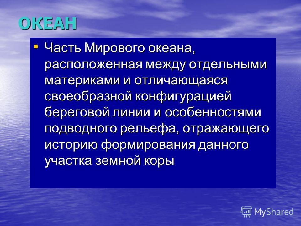 ОКЕАН Часть Мирового океана, расположенная между отдельными материками и отличающаяся своеобразной конфигурацией береговой линии и особенностями подводного рельефа, отражающего историю формирования данного участка земной коры Часть Мирового океана, р