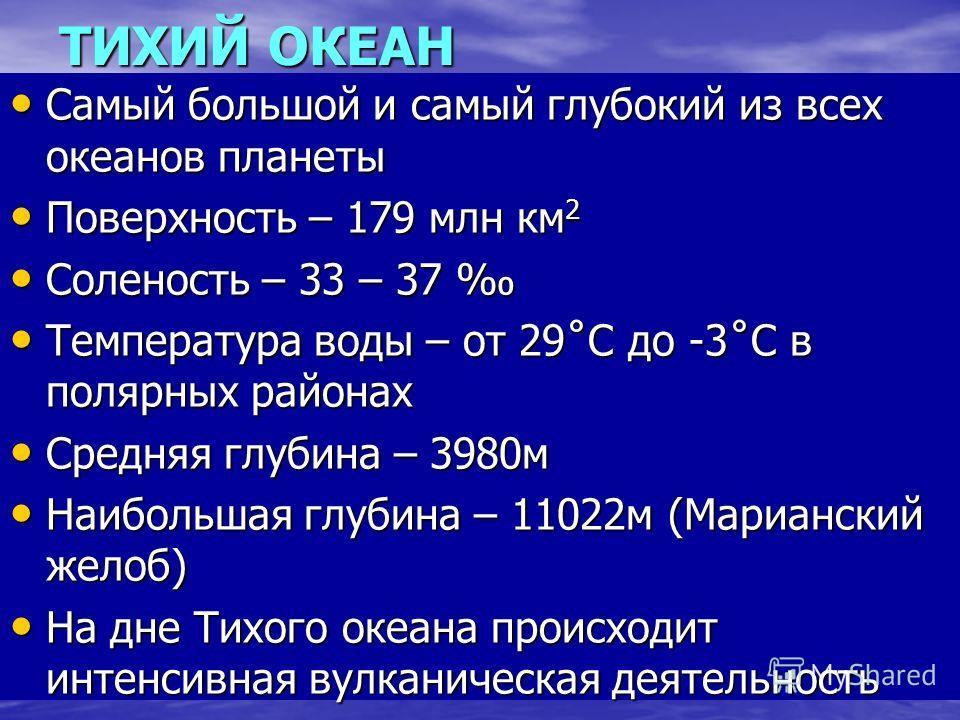 Самый большой и самый глубокий из всех океанов планеты Самый большой и самый глубокий из всех океанов планеты Поверхность – 179 млн км 2 Поверхность – 179 млн км 2 Соленость – 33 – 37 Соленость – 33 – 37 Температура воды – от 29˚С до -3˚С в полярных