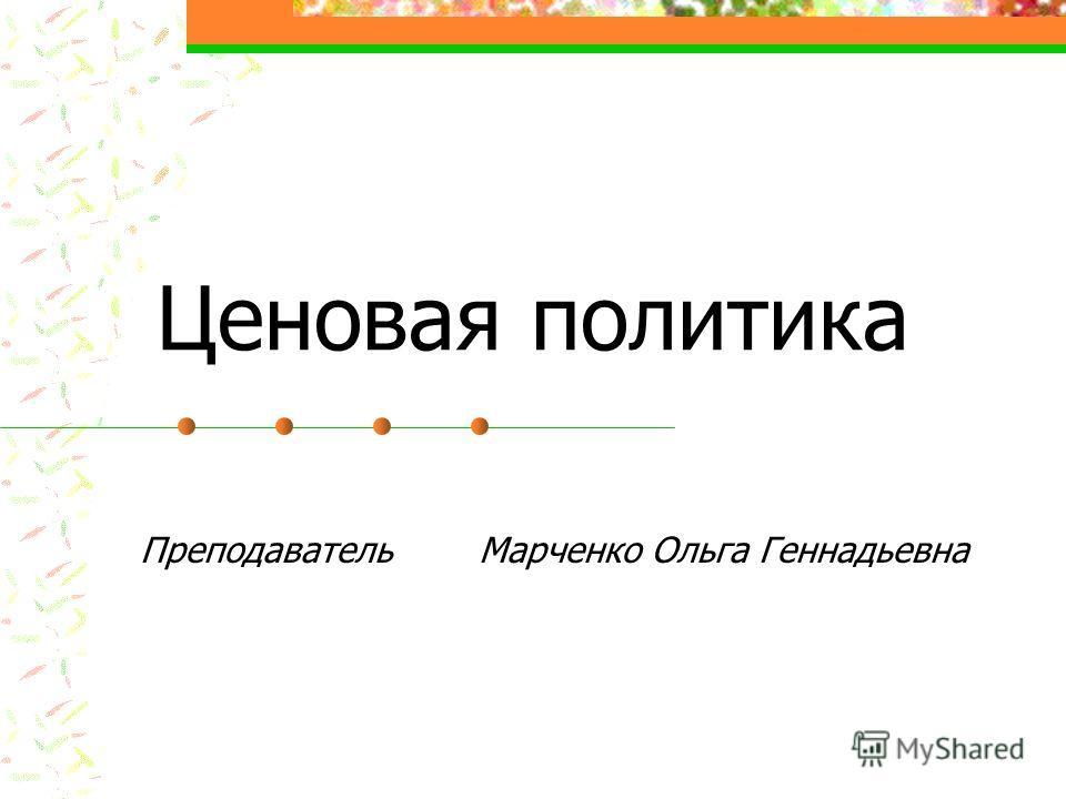 Ценовая политика Преподаватель Марченко Ольга Геннадьевна