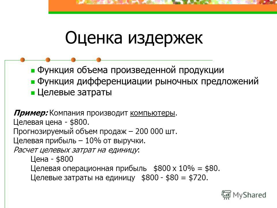 Оценка издержек Функция объема произведенной продукции Функция дифференциации рыночных предложений Целевые затраты Пример: Компания производит компьютеры. Целевая цена - $800. Прогнозируемый объем продаж – 200 000 шт. Целевая прибыль – 10% от выручки