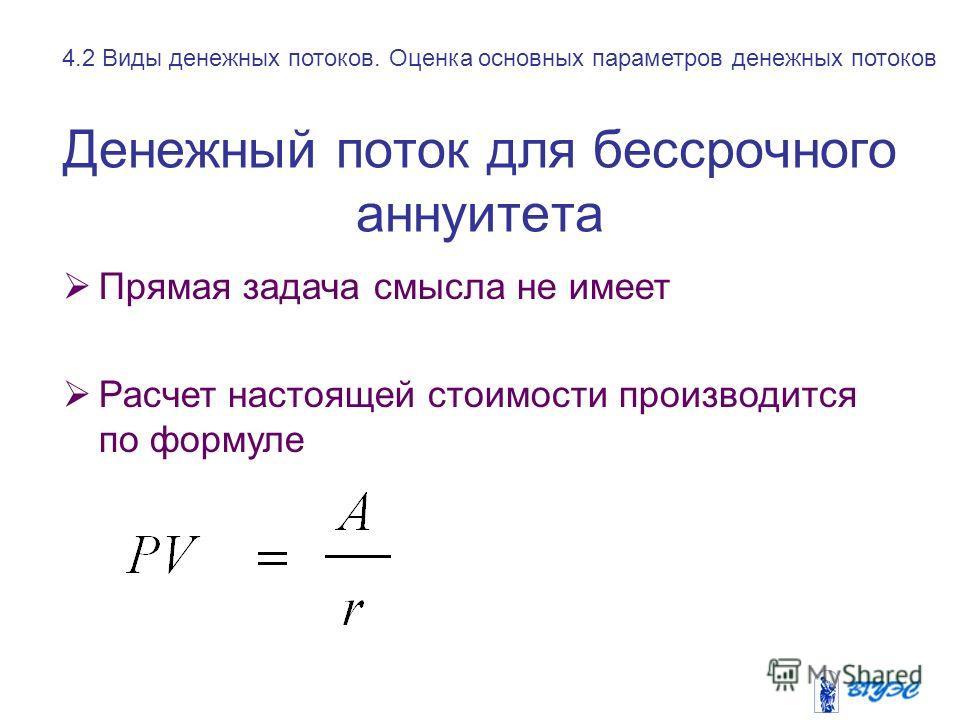 Денежный поток для бессрочного аннуитета Прямая задача смысла не имеет Расчет настоящей стоимости производится по формуле 4.2 Виды денежных потоков. Оценка основных параметров денежных потоков
