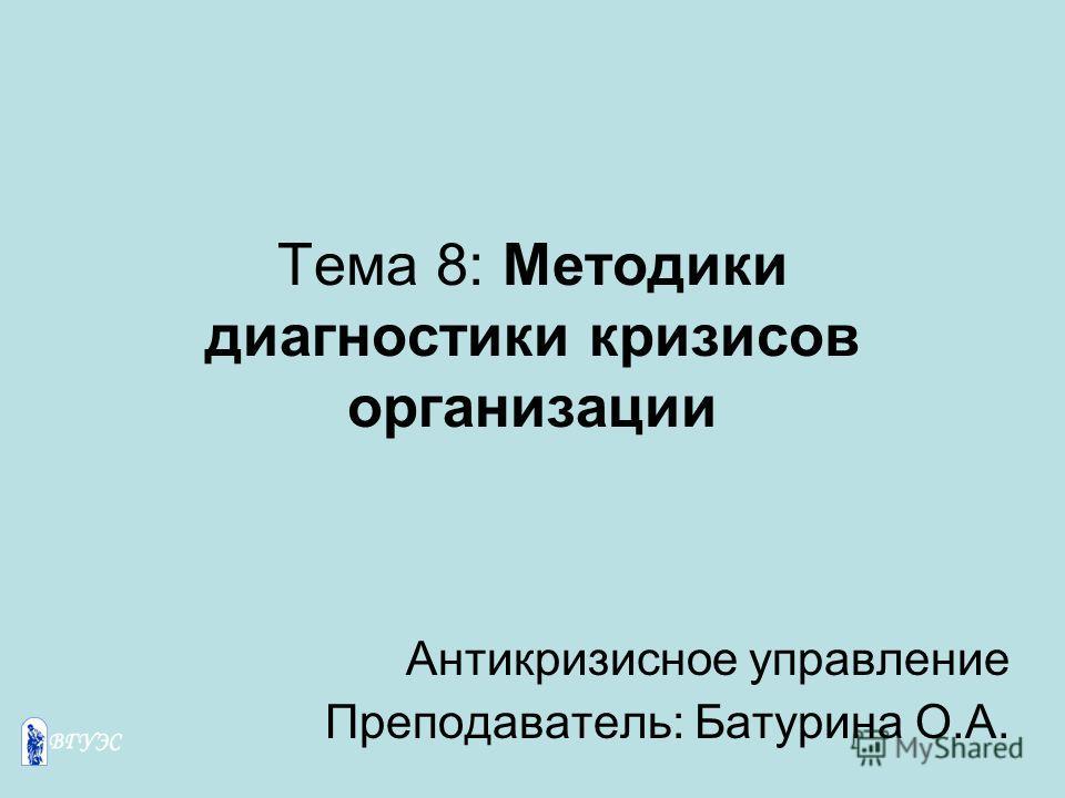 Тема 8: Методики диагностики кризисов организации Антикризисное управление Преподаватель: Батурина О.А.
