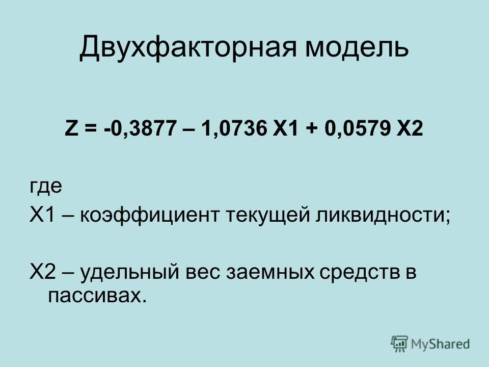 Двухфакторная модель Z = -0,3877 – 1,0736 Х1 + 0,0579 Х2 где Х1 – коэффициент текущей ликвидности; Х2 – удельный вес заемных средств в пассивах.