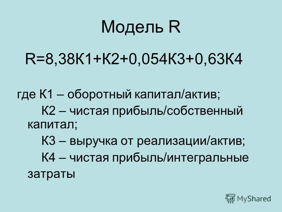 Модель R R=8,38К1+К2+0,054К3+0,63К4 где К1 – оборотный капитал/актив; К2 – чистая прибыль/собственный капитал; К3 – выручка от реализации/актив; К4 – чистая прибыль/интегральные затраты