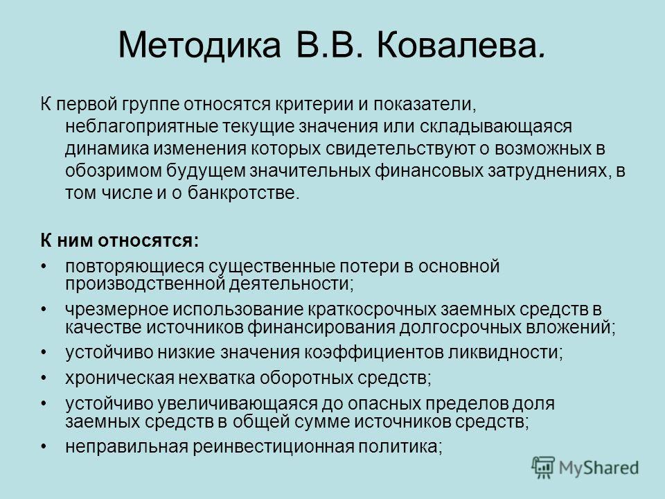 Методика В.В. Ковалева. К первой группе относятся критерии и показатели, неблагоприятные текущие значения или складывающаяся динамика изменения которых свидетельствуют о возможных в обозримом будущем значительных финансовых затруднениях, в том числе