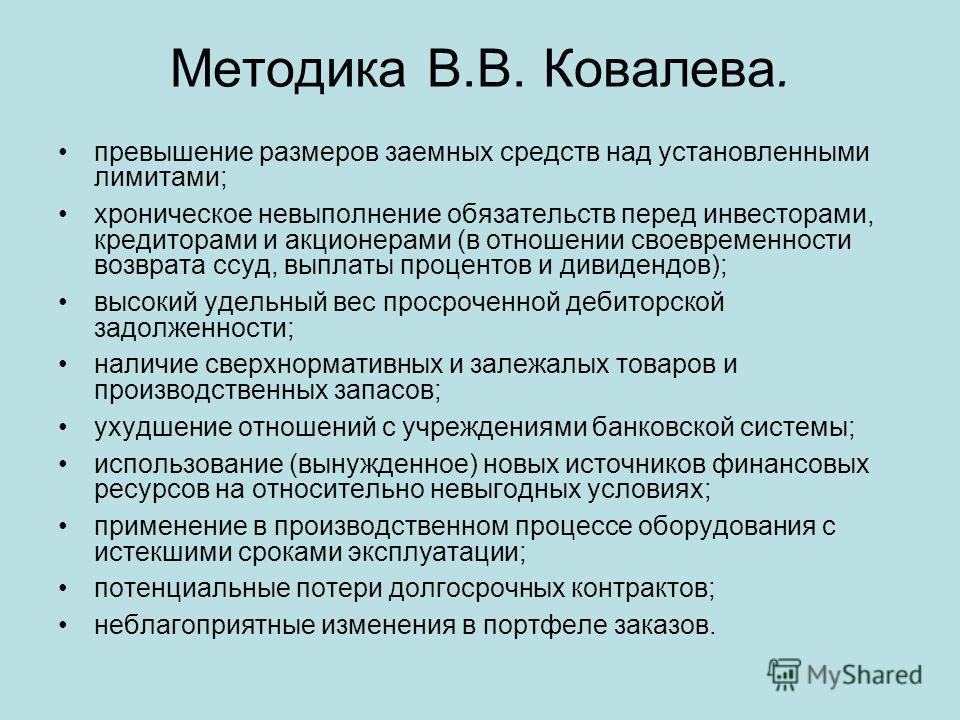Методика В.В. Ковалева. превышение размеров заемных средств над установленными лимитами; хроническое невыполнение обязательств перед инвесторами, кредиторами и акционерами (в отношении своевременности возврата ссуд, выплаты процентов и дивидендов); в