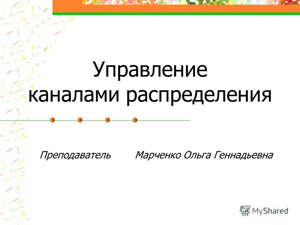 Управление каналами распределения Преподаватель Марченко Ольга Геннадьевна
