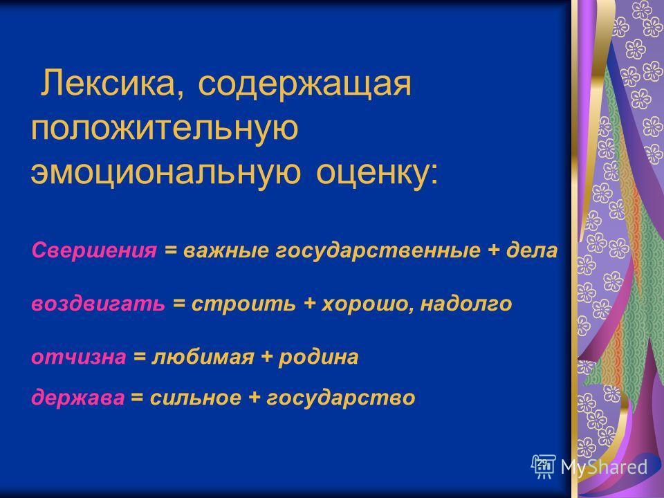 29 Лексика, содержащая положительную эмоциональную оценку: Свершения = важные государственные + дела воздвигать = строить + хорошо, надолго отчизна = любимая + родина держава = сильное + государство