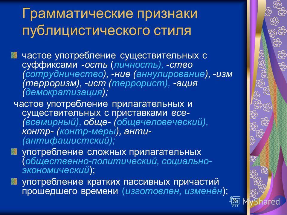 38 Грамматические признаки публицистического стиля частое употребление существительных с суффиксами -ость (личность), -ство (сотрудничество), -ние (аннулирование), -изм (терроризм), -ист (террорист), -ация (демократизация); частое употребление прилаг