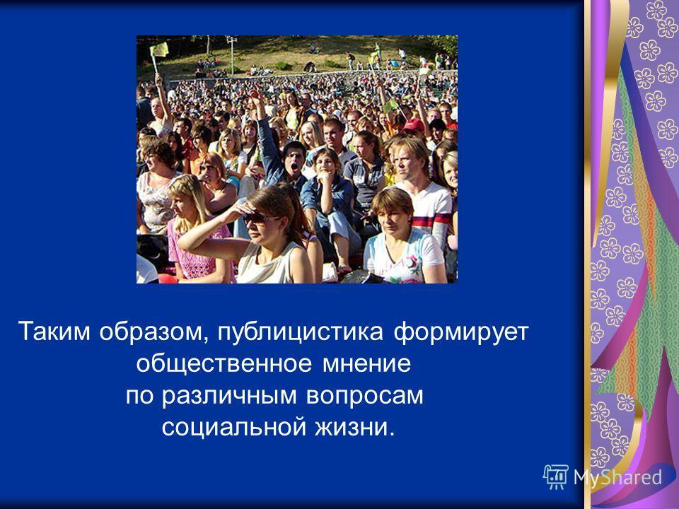 7 Таким образом, публицистика формирует общественное мнение по различным вопросам социальной жизни.
