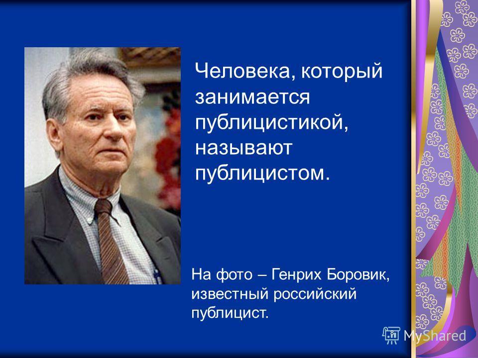 8 Человека, который занимается публицистикой, называют публицистом. На фото – Генрих Боровик, известный российский публицист.