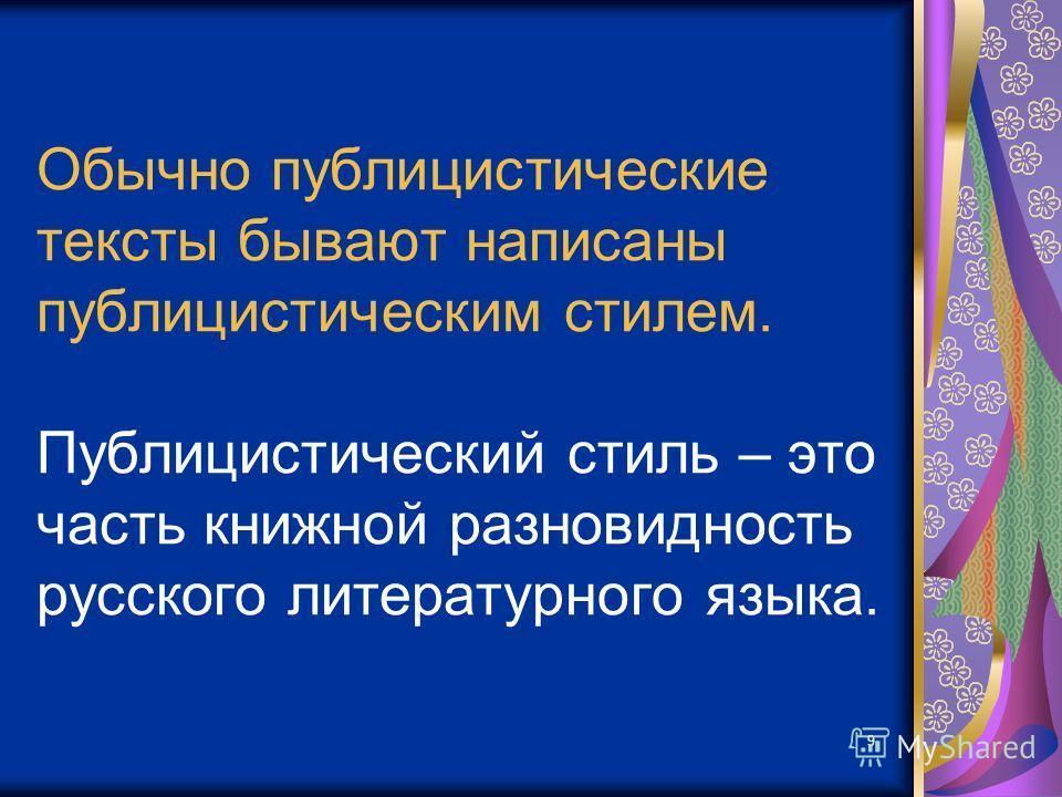 9 Обычно публицистические тексты бывают написаны публицистическим стилем. Публицистический стиль – это часть книжной разновидность русского литературного языка.