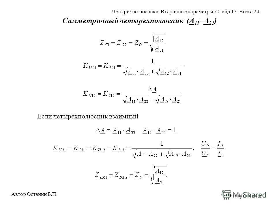 Симметричный четырехполюсник (A 11 =A 22 ) Если четырехполюсник взаимный Автор Останин Б.П. Четырёхполюсники. Вторичные параметры. Слайд 15. Всего 24. Конец слайда