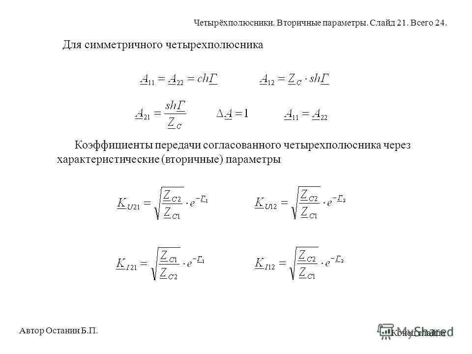 Для симметричного четырехполюсника Коэффициенты передачи согласованного четырехполюсника через характеристические (вторичные) параметры Автор Останин Б.П. Четырёхполюсники. Вторичные параметры. Слайд 21. Всего 24. Конец слайда