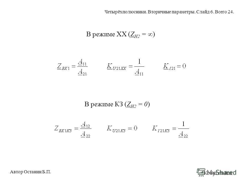 В режиме XX (Z H2 = ) В режиме КЗ (Z H2 = 0) Автор Останин Б.П. Четырёхполюсники. Вторичные параметры. Слайд 6. Всего 24. Конец слайда
