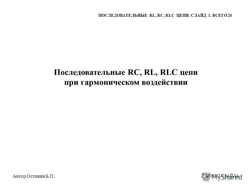 Последовательные RC, RL, RLC цепи при гармоническом воздействии ПОСЛЕДОВАТЕЛЬНЫЕ RL, RC, RLC ЦЕПИ. СЛАЙД 1. ВСЕГО 26 КОНЕЦ СЛАЙДА Автор Останин Б.П.