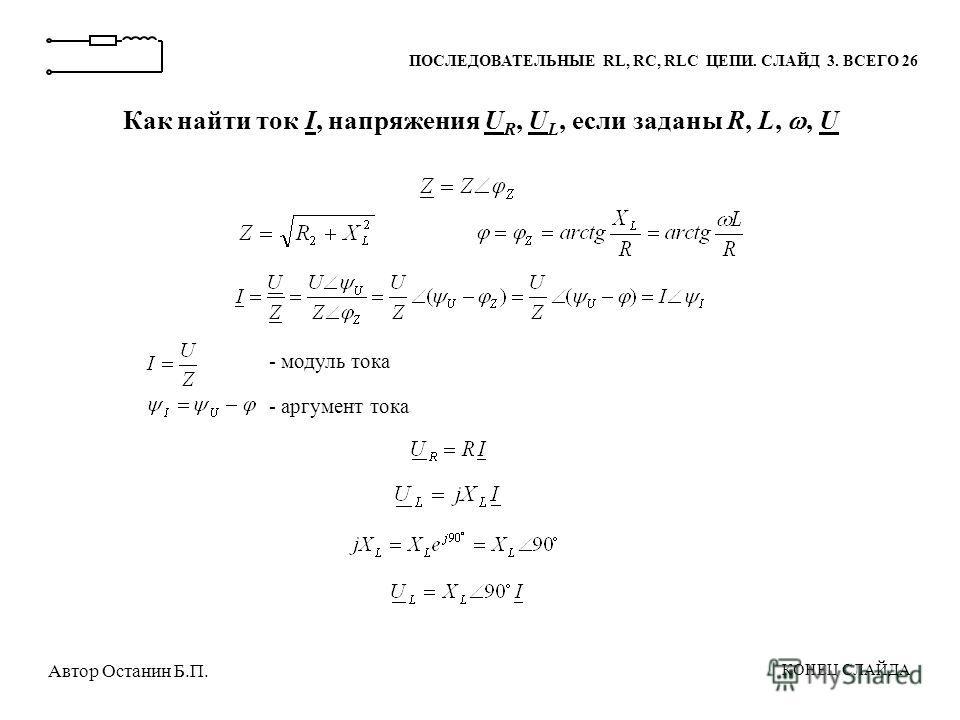 Как найти ток I, напряжения U R, U L, если заданы R, L,, U - модуль тока - аргумент тока ПОСЛЕДОВАТЕЛЬНЫЕ RL, RC, RLC ЦЕПИ. СЛАЙД 3. ВСЕГО 26 КОНЕЦ СЛАЙДА Автор Останин Б.П.
