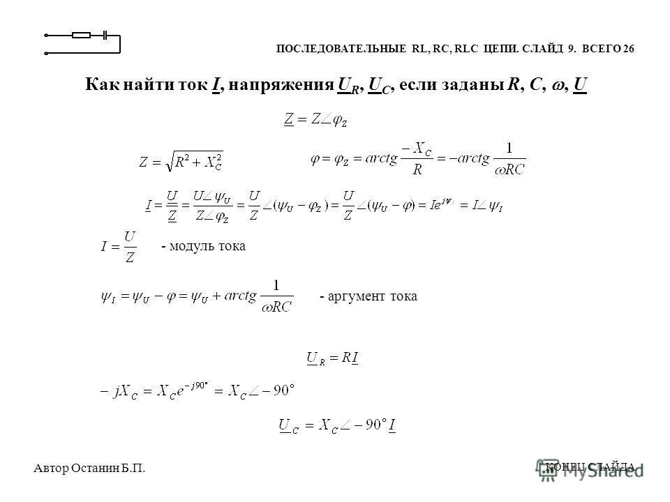 ПОСЛЕДОВАТЕЛЬНЫЕ RL, RC, RLC ЦЕПИ. СЛАЙД 9. ВСЕГО 26 Как найти ток I, напряжения U R, U С, если заданы R, С,, U - модуль тока - аргумент тока КОНЕЦ СЛАЙДА Автор Останин Б.П.