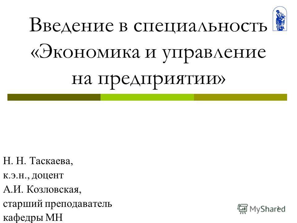 1 Введение в специальность «Экономика и управление на предприятии» Н. Н. Таскаева, к.э.н., доцент А.И. Козловская, старший преподаватель кафедры МН