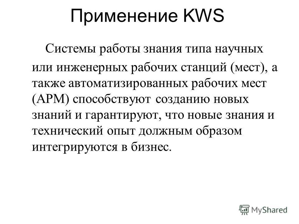 Применение KWS Системы работы знания типа научных или инженерных рабочих станций (мест), а также автоматизированных рабочих мест (АРМ) способствуют созданию новых знаний и гарантируют, что новые знания и технический опыт должным образом интегрируются